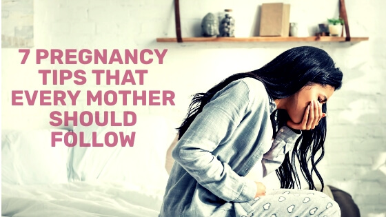 7 Pregnancy Tips That Every Mother Should Follow