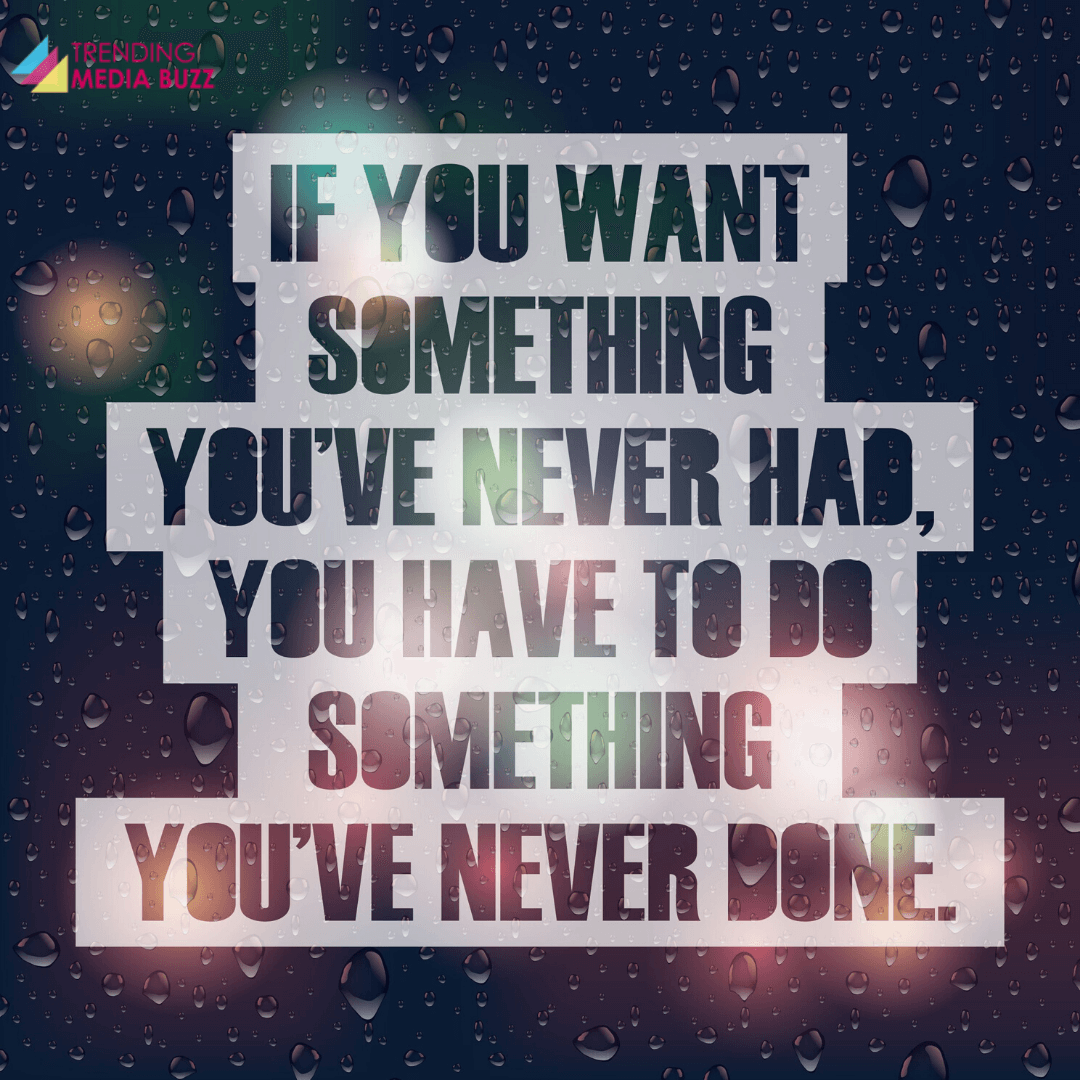If you want something you never had,you have to do something you've never done.