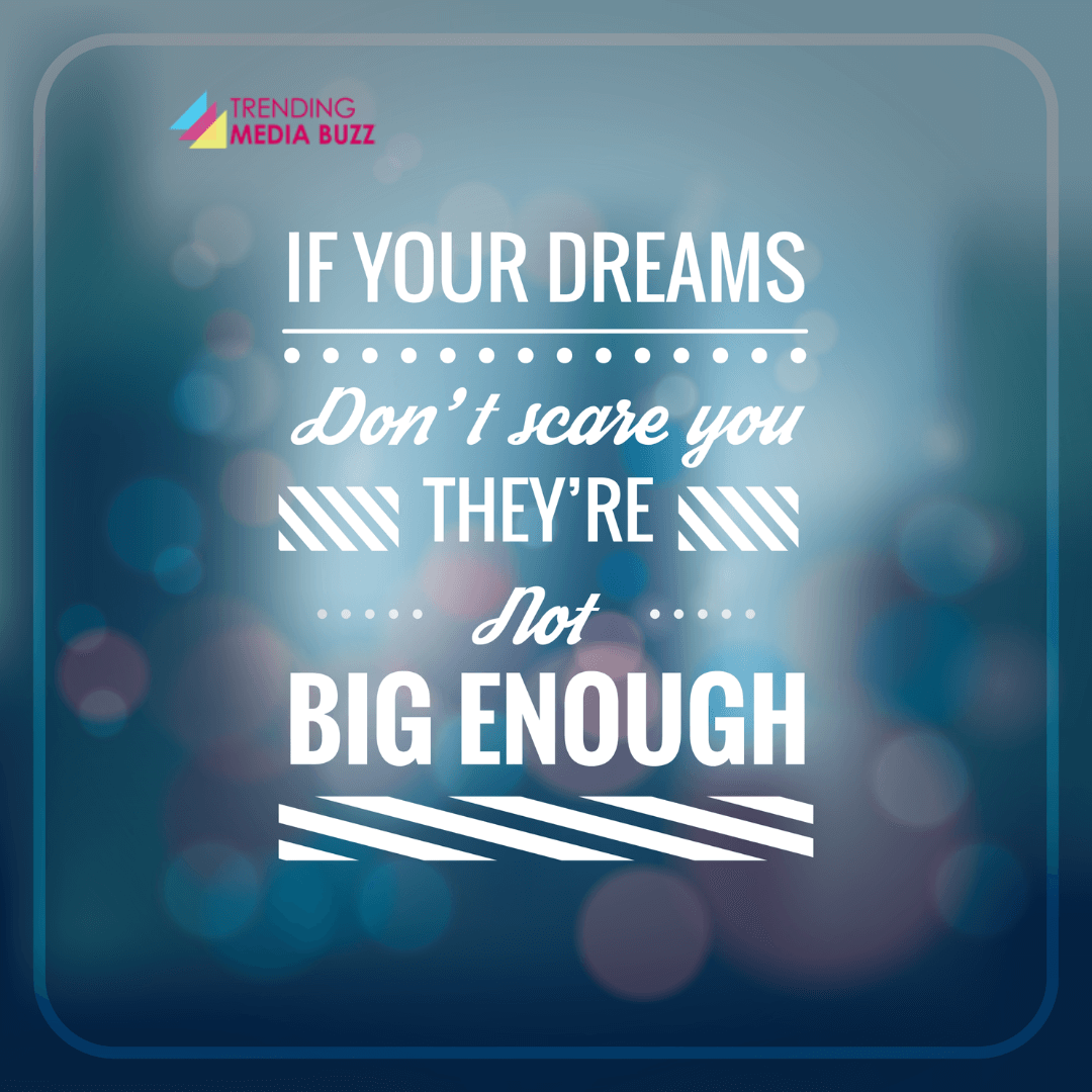 If your Dreams don't scare you.They aren't Big Enough.