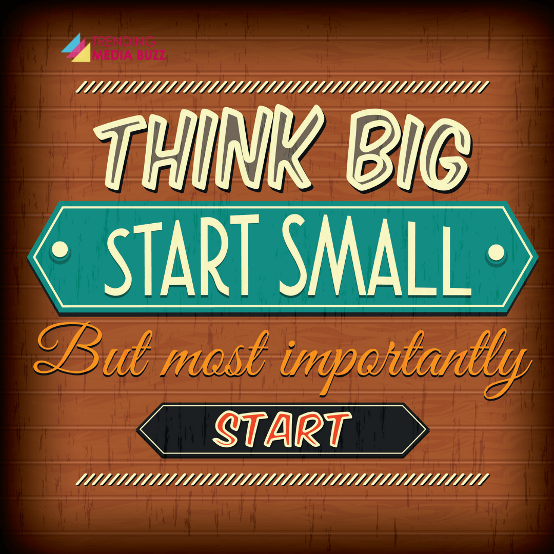 Think Big, Start Small, But most importantly Start