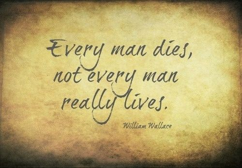 """""""Every man dies, but not every man really lives."""" –William Wallace"""